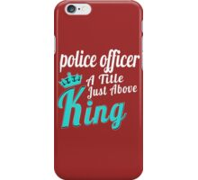POLICE OFFICER A TITLE JUST ABOVE KING iPhone Case/Skin