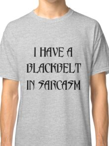 I HAVE A BLACKBELT IN SARCASM Classic T-Shirt