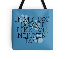 If my dog doesn't like you, neither do I Tote Bag