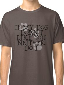 If my dog doesn't like you, neither do I Classic T-Shirt