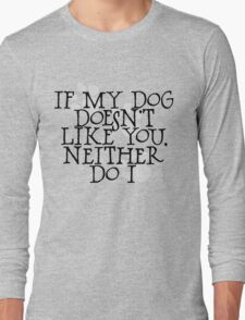 If my dog doesn't like you, neither do I Long Sleeve T-Shirt