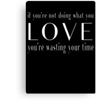 If You're Not Doing What You Love, You're Wasting Your Time Canvas Print