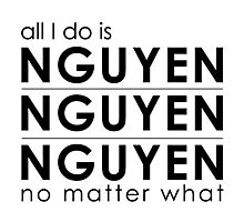 All I do is Nguyen Nguyen Nguyen no matter what Photographic Print