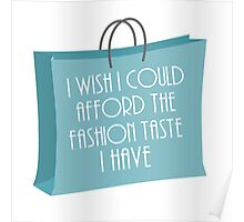 Wish I could afford the fashion taste I have Poster