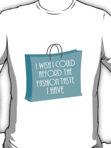 Wish I could afford the fashion taste I have T-Shirt