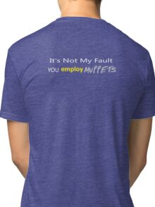 It's Not My Fault YOU employ Muppets ... Tri-blend T-Shirt