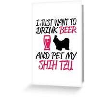 I Just Want To Drink Beer And Pet My ShihTzu Greeting Card