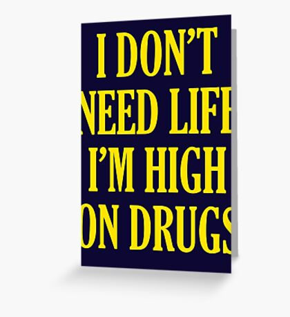 I Don't Need Life I'm High On Drugs Greeting Card