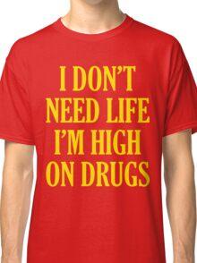 I Don't Need Life I'm High On Drugs Classic T-Shirt