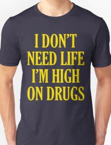 I Don't Need Life I'm High On Drugs Unisex T-Shirt