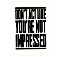 DON'T ACT LIKE YOU'RE NOT IMPRESSED Art Print