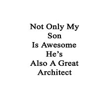 Not Only My Son Is Awesome He's Also A Great Architect  by supernova23