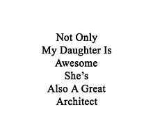 Not Only My Daughter Is Awesome She's Also A Great Architect  by supernova23
