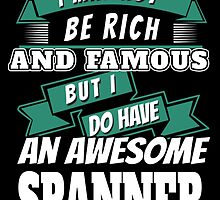 I MAY NOT BE RICH AND FAMOUS BUT I DO HAVE AN AWESOME SPANNER by BADASSTEES