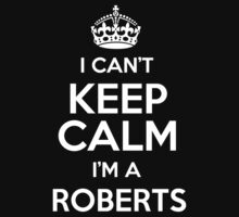 I can't keep calm I'm a Roberts by keepingcalm