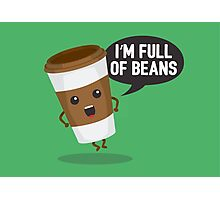I'm Full Of Beans Photographic Print