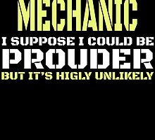 I'M A MECHANIC I SUPPOSE I COULD BE PROUDER BUT IT'S HIGLY UNLIKELY by BADASSTEES