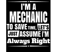 I'M A MECHANIC TO SAVE TIME, LET'S JUST ASSUME I'M ALWAYS RIGHT Photographic Print