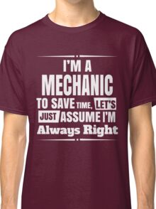 I'M A MECHANIC TO SAVE TIME, LET'S JUST ASSUME I'M ALWAYS RIGHT Classic T-Shirt