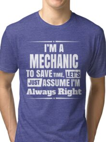 I'M A MECHANIC TO SAVE TIME, LET'S JUST ASSUME I'M ALWAYS RIGHT Tri-blend T-Shirt