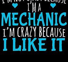 I'M NOT CRAZY BECAUSE I'M A MECHANIC I'M CRAZY BECAUSE I LIKE IT by badassarts