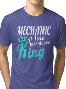 MECHANIC A TITLE JUST ABOVE KING Tri-blend T-Shirt