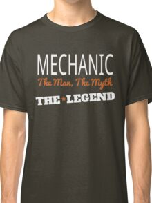 MECHANIC THE MAN, THE MYTH THE LEGEND Classic T-Shirt