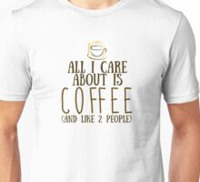All I care about is COFFEE...and like 2 people Unisex T-Shirt