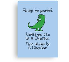 Always Be Yourself, Unless You Can Be A Dinosaur Canvas Print