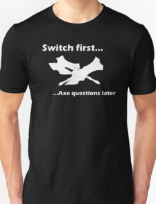 Switch First And Axe Questions Later T-Shirt