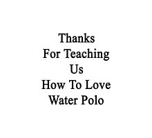 Thanks For Teaching Us How To Love Water Polo  by supernova23