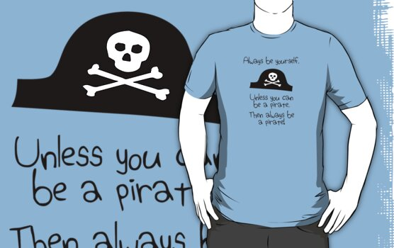 Always be yourself, unless you can be a pirate by jezkemp