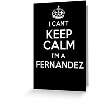 I can't keep calm I'm a Fernandez Greeting Card
