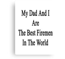 My Dad And I Are The Best Firemen In The World  Canvas Print