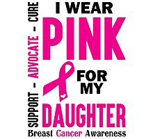I Wear Pink For My Daughter (Breast Cancer Awareness) Photographic Print