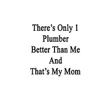 There's Only 1 Plumber Better Than Me And That's My Mom  by supernova23
