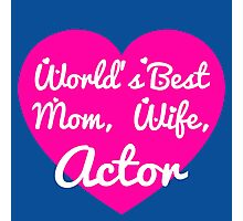 WORLD'S BEST MOM,WIFE,ACTOR Photographic Print