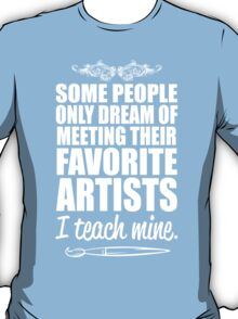 Some People Only Dream Of Meeting Their Favorite Artists I Teach Mine T-Shirt