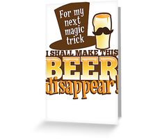 For my next MAGIC TRICK - I shall make this BEER Disappear! Greeting Card