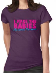 I make the BABIES he Mows the LAWN Womens Fitted T-Shirt