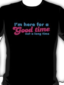 I'm here for a GOOD time- not a LONG time! T-Shirt