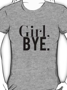 Girl, Bye. T-Shirt