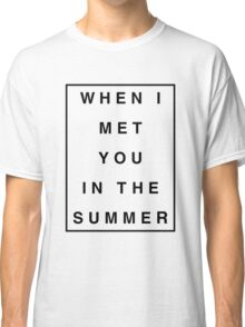 When I Met You In The Summer Classic T-Shirt