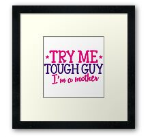 TRY ME TOUGH GUY I'm a MOTHER! Framed Print