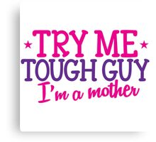 TRY ME TOUGH GUY I'm a MOTHER! Canvas Print