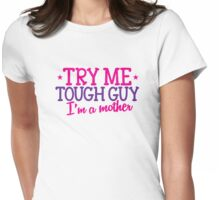 TRY ME TOUGH GUY I'm a MOTHER! Womens Fitted T-Shirt