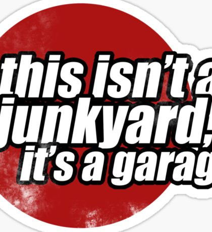 This isn't a junkyard, it's a garage 2 Sticker