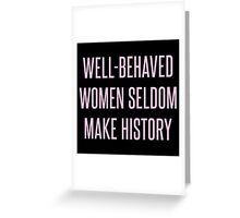 Well-Behaved Women Seldom Make History Greeting Card