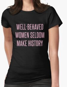 Well-Behaved Women Seldom Make History Womens Fitted T-Shirt
