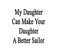 My Daughter Can Make Your Daughter A Better Sailor  Photographic Print